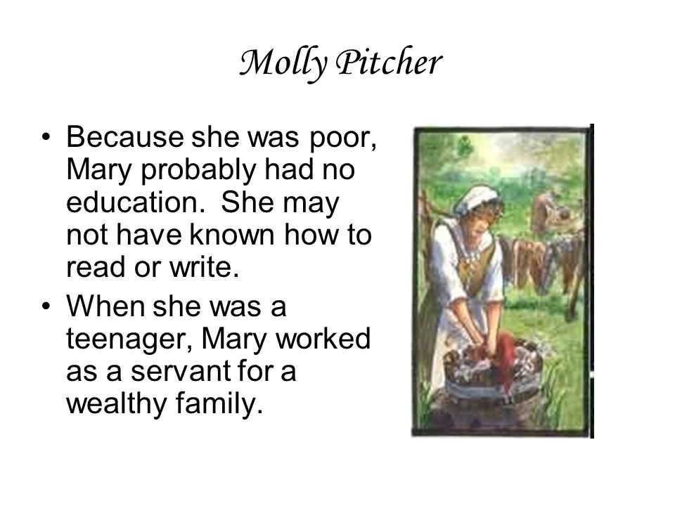 Molly Pitcher Because she was poor, Mary probably had no education. She may not have known how to read or write. When she was a teenager, Mary worked