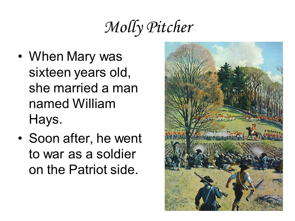 Molly Pitcher When Mary was sixteen years old, she married a man named William Hays. Soon after, he went to war as a soldier on the Patriot side.