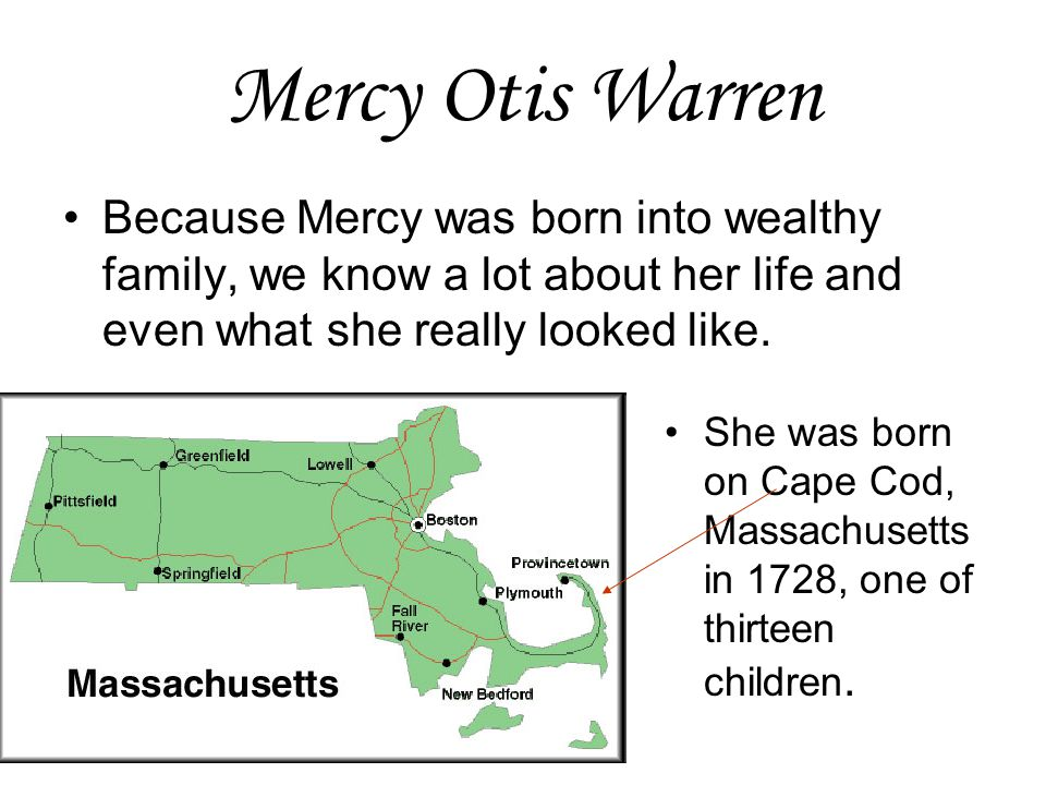 Mercy Otis Warren Because Mercy was born into wealthy family, we know a lot about her life and even what she really looked like. She was born on Cape