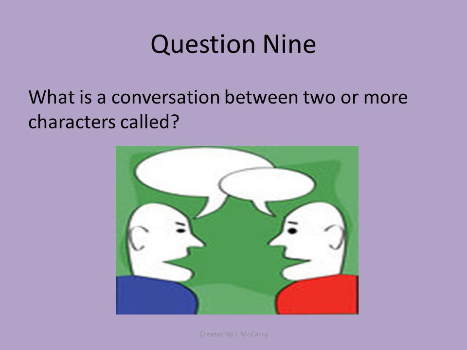 Question Nine What is a conversation between two or more characters called? Created by L McCarry