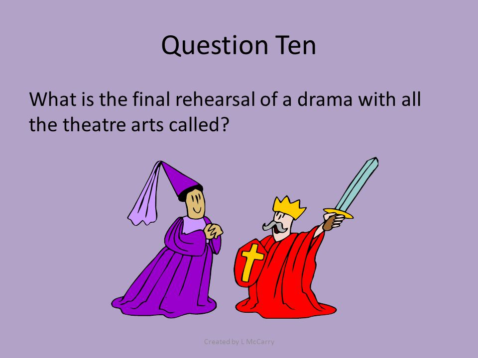 Question Ten What is the final rehearsal of a drama with all the theatre arts called? Created by L McCarry
