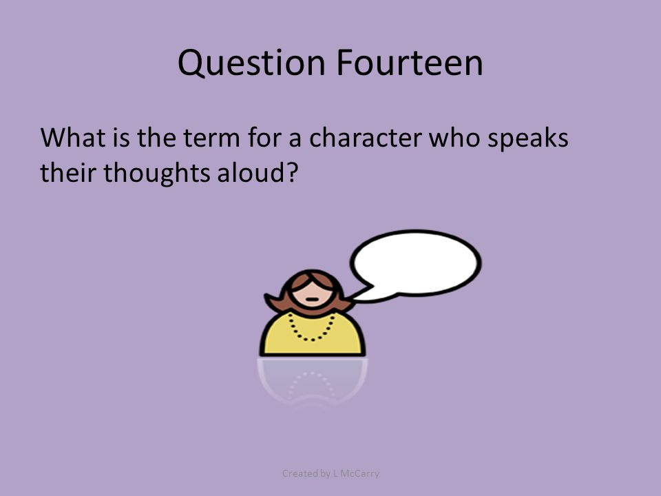 Question Fourteen What is the term for a character who speaks their thoughts aloud? Created by L McCarry