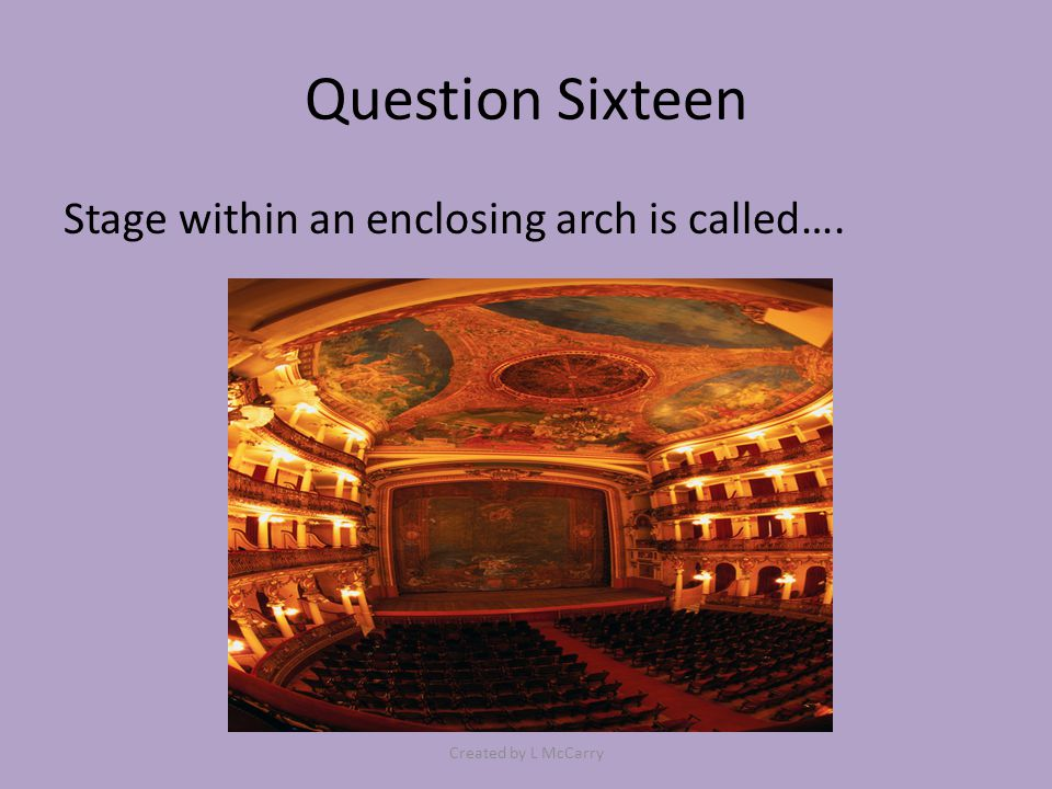 Question Sixteen Stage within an enclosing arch is called…. Created by L McCarry