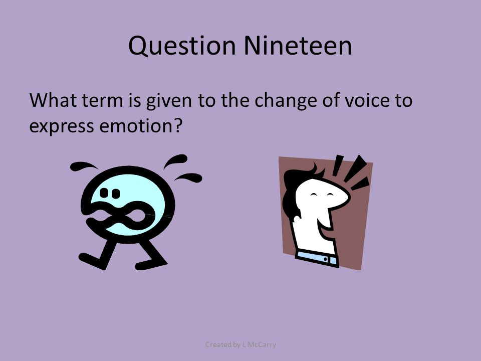 Question Nineteen What term is given to the change of voice to express emotion? Created by L McCarry