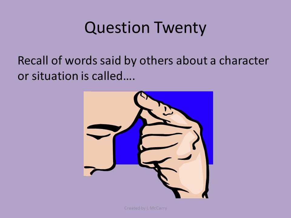 Question Twenty Recall of words said by others about a character or situation is called…. Created by L McCarry
