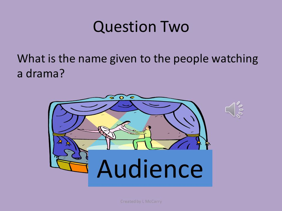 Question Two What is the name given to the people watching a drama? Audience Created by L McCarry