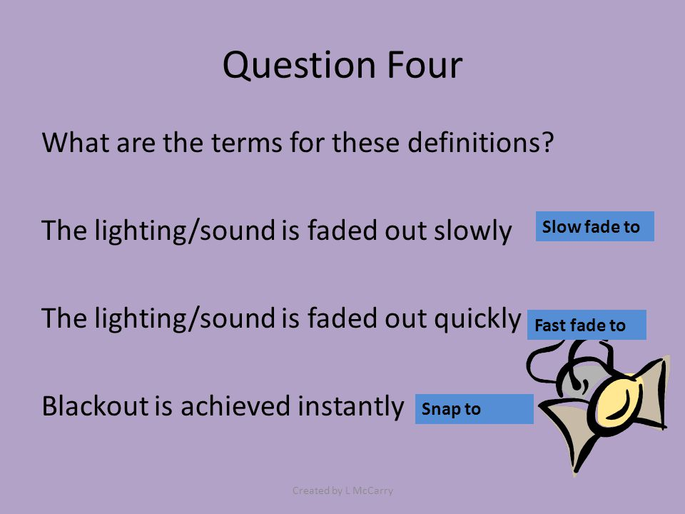 Question Four What are the terms for these definitions? The lighting/sound is faded out slowly The lighting/sound is faded out quickly Blackout is ach
