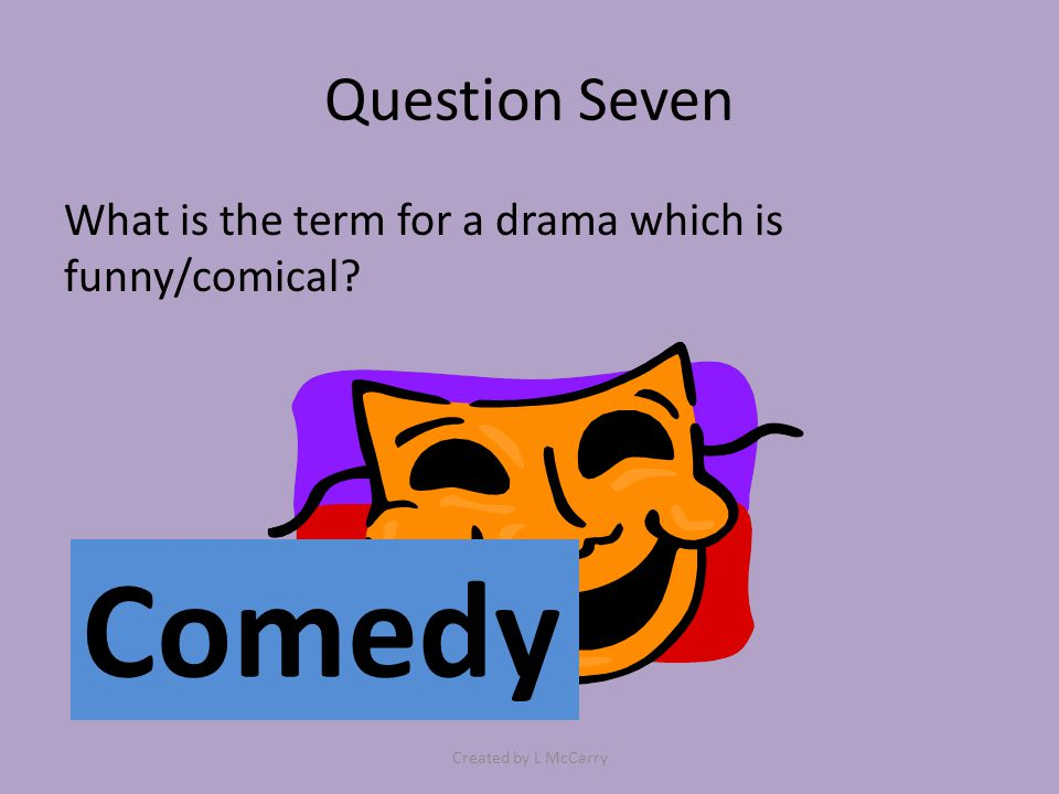Question Seven What is the term for a drama which is funny/comical? Comedy Created by L McCarry