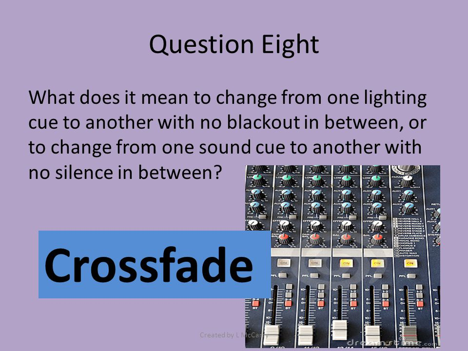 Question Eight What does it mean to change from one lighting cue to another with no blackout in between, or to change from one sound cue to another with no silence in between.