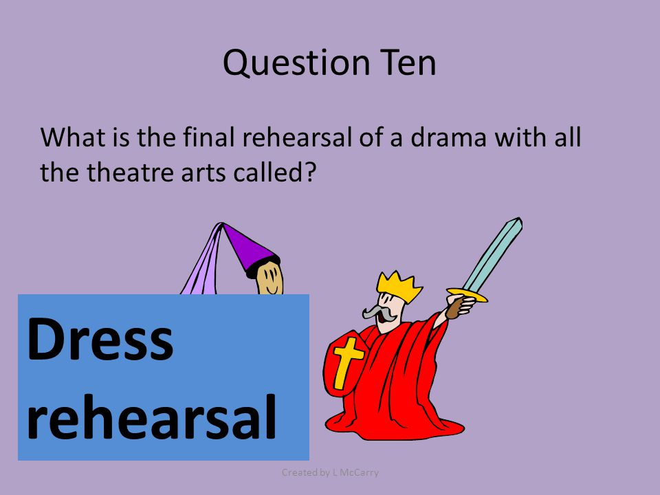 Question Ten What is the final rehearsal of a drama with all the theatre arts called.