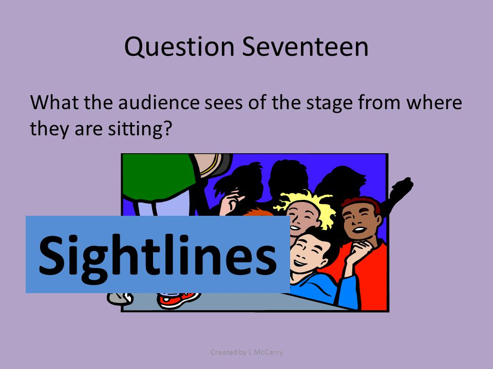 Question Seventeen What the audience sees of the stage from where they are sitting? Sightlines Created by L McCarry