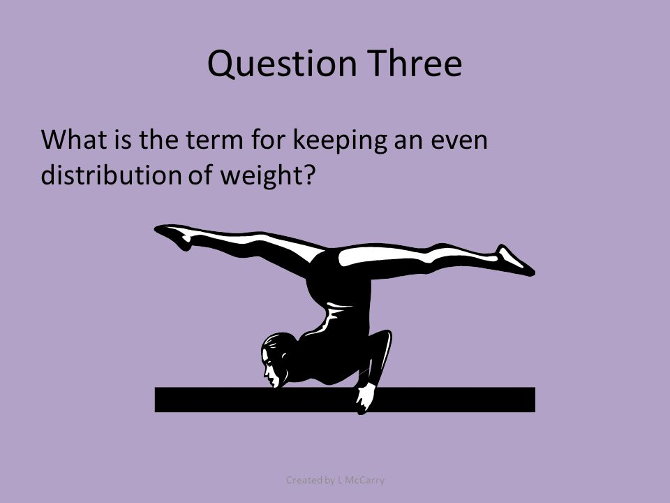 Question Three What is the term for keeping an even distribution of weight? Created by L McCarry
