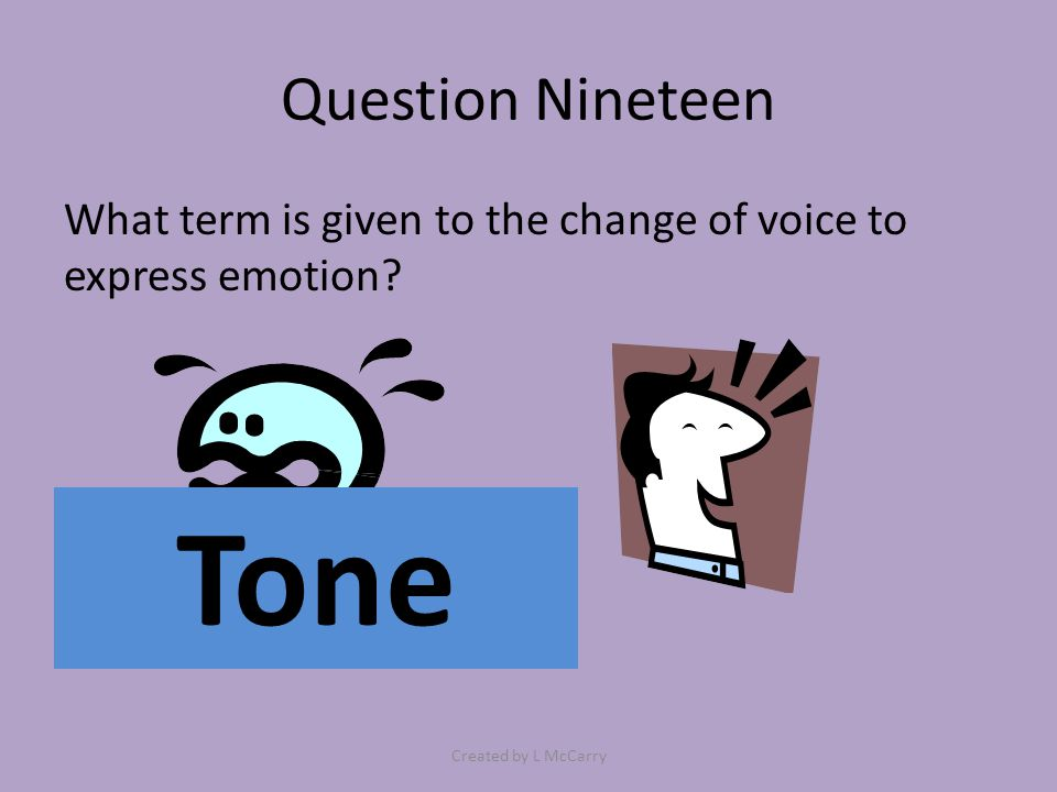 Question Nineteen What term is given to the change of voice to express emotion? Tone Created by L McCarry