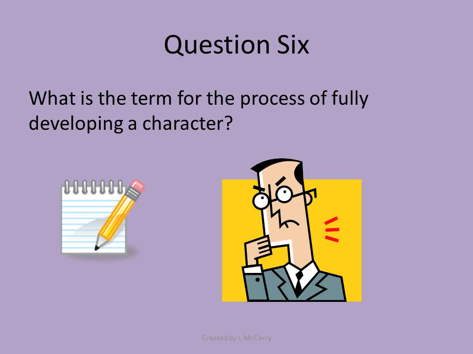 Question Six What is the term for the process of fully developing a character? Created by L McCarry