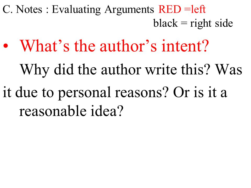 C. Notes : Evaluating Arguments RED =left black = right side What's the author's intent? Why did the author write this? Was it due to personal reasons