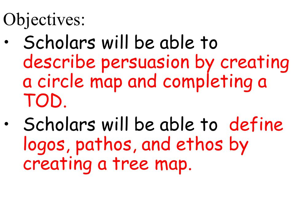 Objectives: Scholars will be able to describe persuasion by creating a circle map and completing a TOD. Scholars will be able to define logos, pathos,