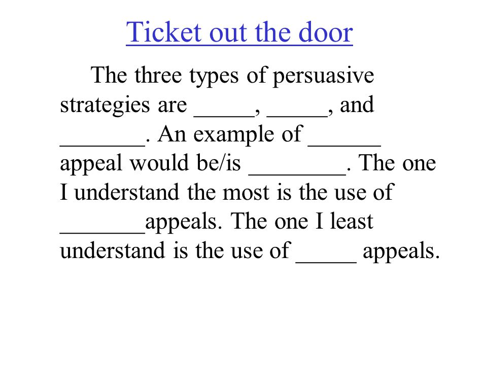 Ticket out the door The three types of persuasive strategies are _____, _____, and _______. An example of ______ appeal would be/is ________. The one