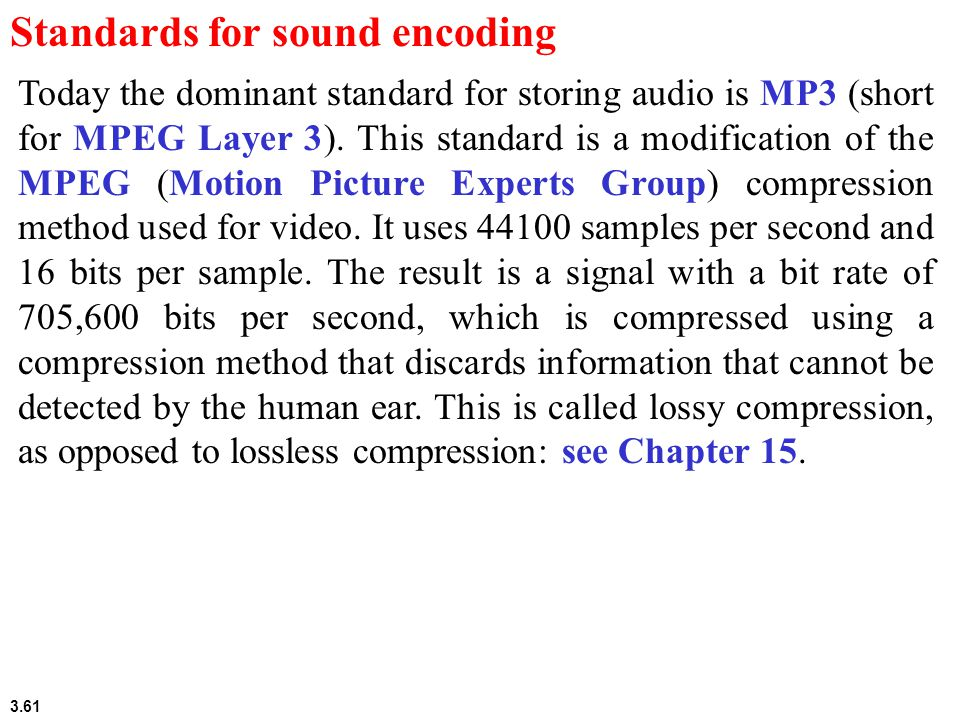 3.61 Standards for sound encoding Today the dominant standard for storing audio is MP3 (short for MPEG Layer 3).