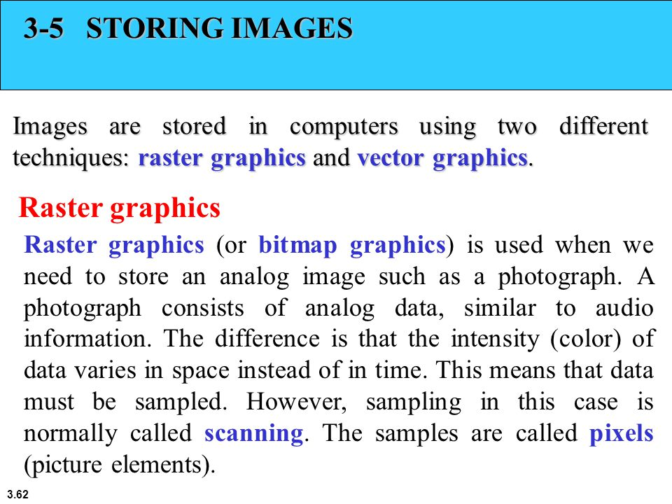3.62 3-5 STORING IMAGES Images are stored in computers using two different techniques: raster graphics and vector graphics.