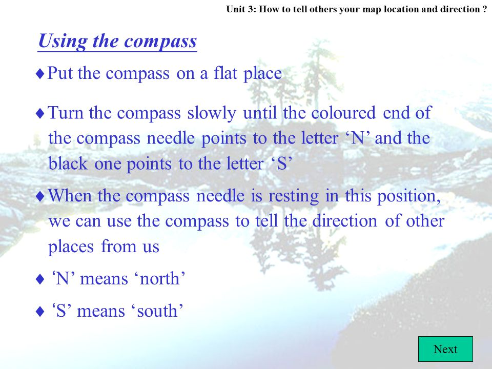 Unit 3: How to tell others your map location and direction ? C. What is a compass? Compass  Helps you to find the direction  The coloured end of the