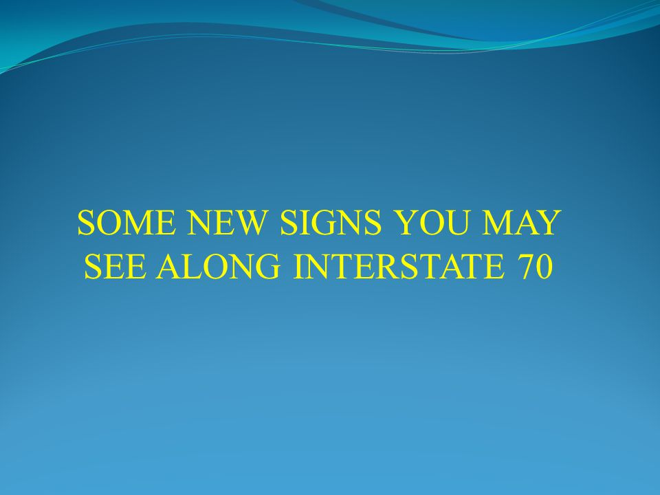 SOME NEW SIGNS YOU MAY SEE ALONG INTERSTATE 70