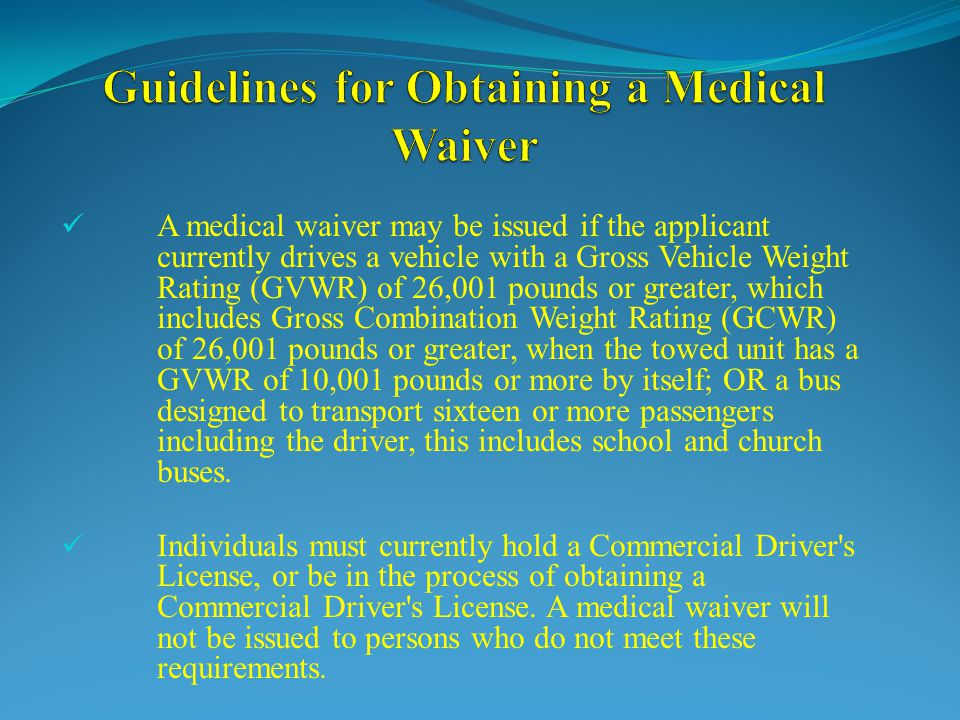 A medical waiver may be issued if the applicant currently drives a vehicle with a Gross Vehicle Weight Rating (GVWR) of 26,001 pounds or greater, which includes Gross Combination Weight Rating (GCWR) of 26,001 pounds or greater, when the towed unit has a GVWR of 10,001 pounds or more by itself; OR a bus designed to transport sixteen or more passengers including the driver, this includes school and church buses.