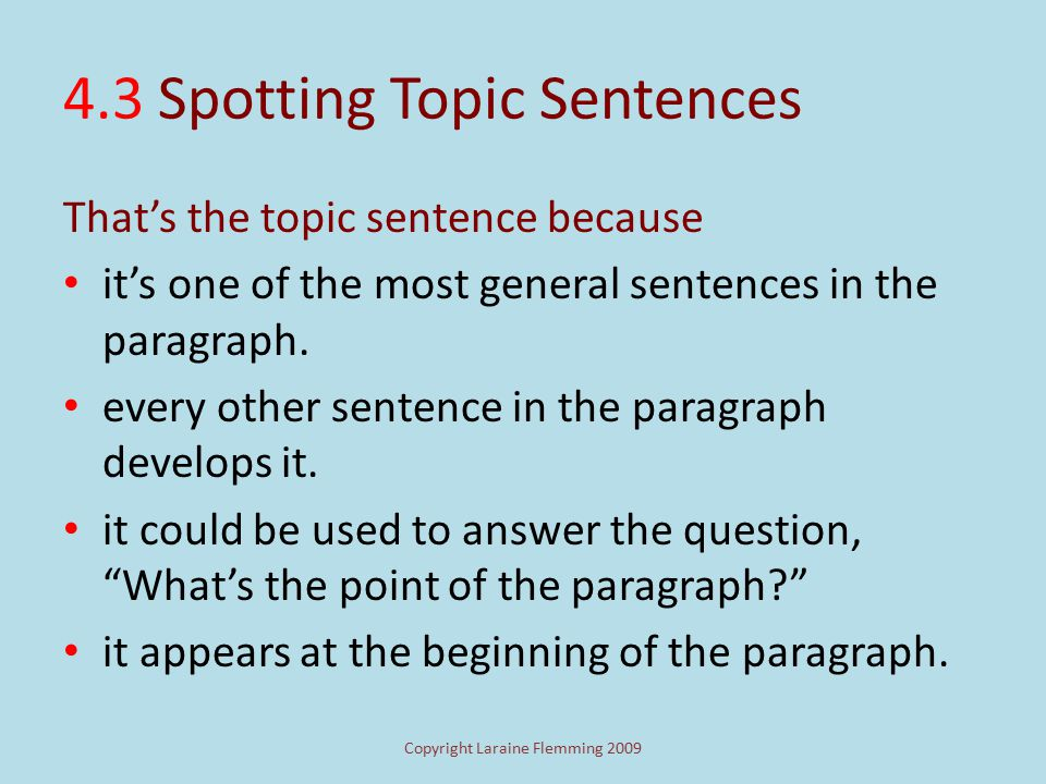 Copyright Laraine Flemming 2009 4.3 Topic Sentences Whenever you read a paragraph, be on the lookout for general sentences that seem to sum up most of