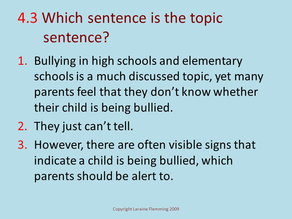 Copyright Laraine Flemming 2009 4. 1 Where's the topic sentence in this paragraph? Bullying in high schools and elementary schools is a much discussed