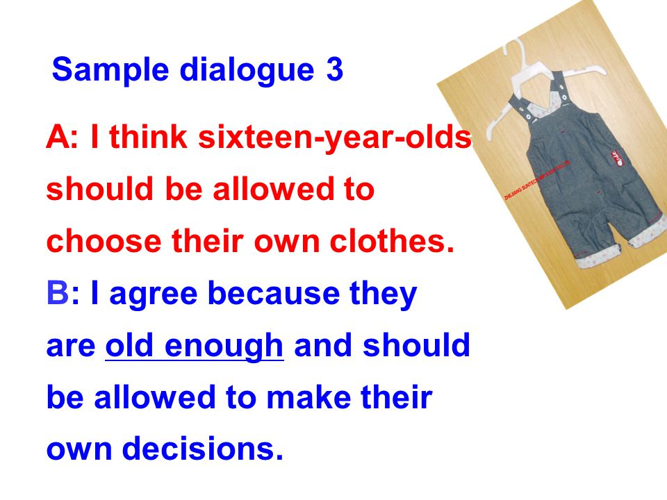 Sample dialogue 3 A: I think sixteen-year-olds should be allowed to choose their own clothes.