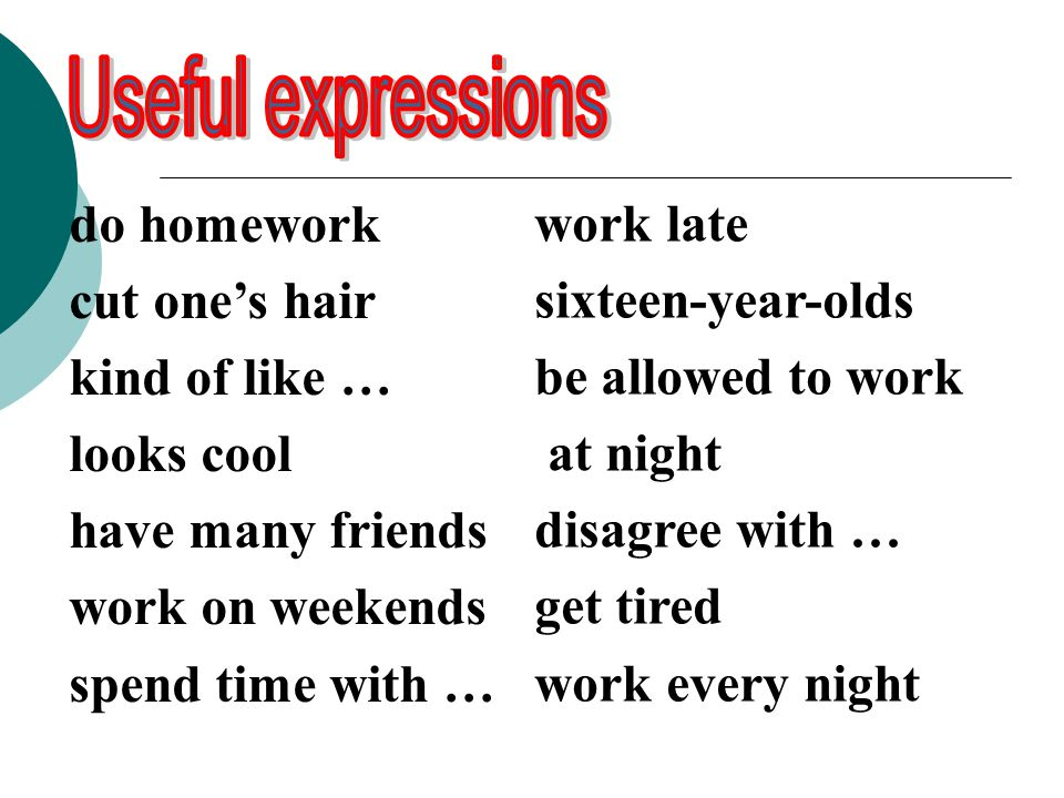 work late sixteen-year-olds be allowed to work at night disagree with … get tired work every night do homework cut one's hair kind of like … looks cool have many friends work on weekends spend time with …
