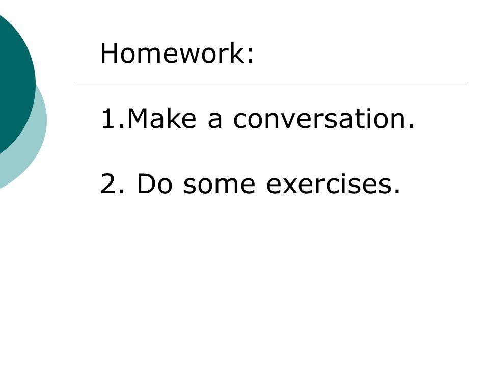 Homework: 1.Make a conversation. 2. Do some exercises.