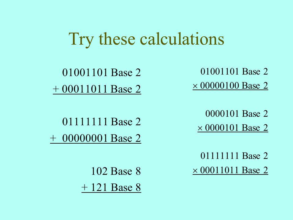 Try these calculations 01001101 Base 2 + 00011011 Base 2 01111111 Base 2 + 00000001 Base 2 102 Base 8 + 121 Base 8 01001101 Base 2  00000100 Base 2 0000101 Base 2  0000101 Base 2 01111111 Base 2  00011011 Base 2
