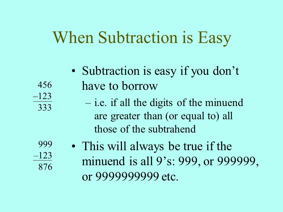 When Subtraction is Easy 456 –123 333 999 –123 876 Subtraction is easy if you don't have to borrow –i.e.