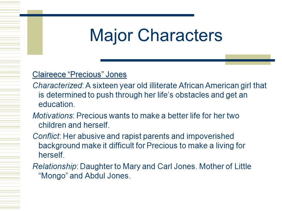 Major Characters Claireece Precious Jones Characterized: A sixteen year old illiterate African American girl that is determined to push through her life's obstacles and get an education.
