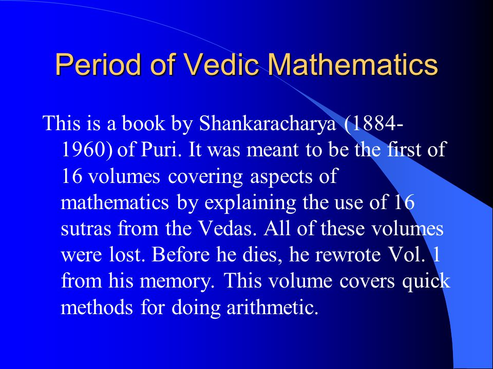 Period of Vedic Mathematics This is a book by Shankaracharya (1884- 1960) of Puri. It was meant to be the first of 16 volumes covering aspects of math