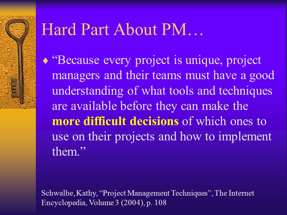 Hard Part About PM…  Because every project is unique, project managers and their teams must have a good understanding of what tools and techniques are available before they can make the more difficult decisions of which ones to use on their projects and how to implement them. Schwalbe, Kathy, Project Management Techniques , The Internet Encyclopedia, Volume 3 (2004), p.