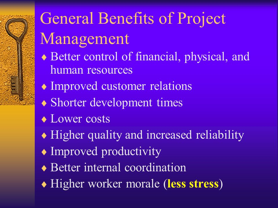 General Benefits of Project Management  Better control of financial, physical, and human resources  Improved customer relations  Shorter development times  Lower costs  Higher quality and increased reliability  Improved productivity  Better internal coordination  Higher worker morale (less stress)