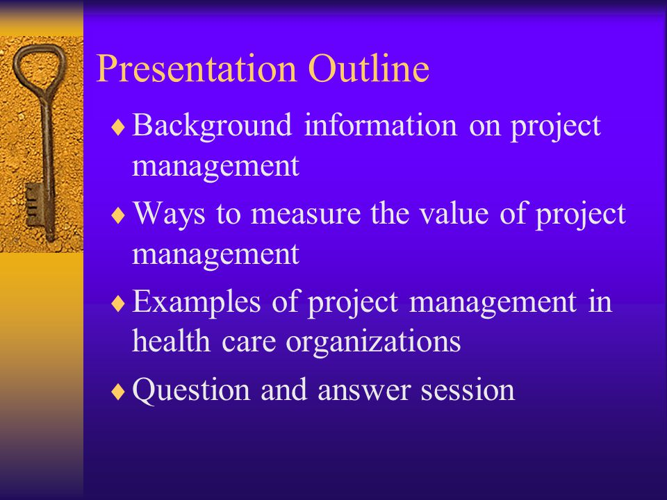 Presentation Outline  Background information on project management  Ways to measure the value of project management  Examples of project management in health care organizations  Question and answer session
