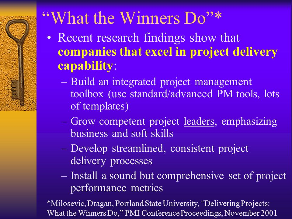 What the Winners Do * Recent research findings show that companies that excel in project delivery capability: –Build an integrated project management toolbox (use standard/advanced PM tools, lots of templates) –Grow competent project leaders, emphasizing business and soft skills –Develop streamlined, consistent project delivery processes –Install a sound but comprehensive set of project performance metrics *Milosevic, Dragan, Portland State University, Delivering Projects: What the Winners Do, PMI Conference Proceedings, November 2001