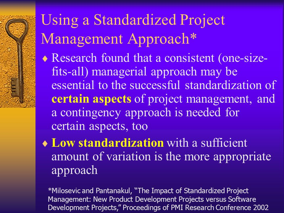 Using a Standardized Project Management Approach*  Research found that a consistent (one-size- fits-all) managerial approach may be essential to the successful standardization of certain aspects of project management, and a contingency approach is needed for certain aspects, too  Low standardization with a sufficient amount of variation is the more appropriate approach *Milosevic and Pantanakul, The Impact of Standardized Project Management: New Product Development Projects versus Software Development Projects, Proceedings of PMI Research Conference 2002