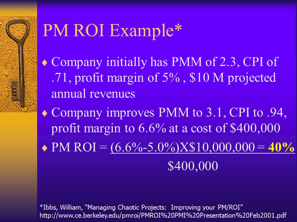 PM ROI Example*  Company initially has PMM of 2.3, CPI of.71, profit margin of 5%, $10 M projected annual revenues  Company improves PMM to 3.1, CPI to.94, profit margin to 6.6% at a cost of $400,000  PM ROI = (6.6%-5.0%)X$10,000,000 = 40% $400,000 *Ibbs, William, Managing Chaotic Projects: Improving your PM/ROI http://www.ce.berkeley.edu/pmroi/PMROI%20PMI%20Presentation%20Feb2001.pdf