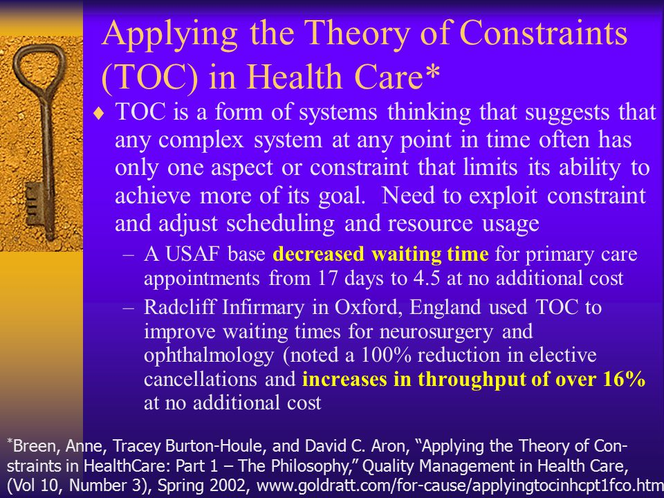 Applying the Theory of Constraints (TOC) in Health Care*  TOC is a form of systems thinking that suggests that any complex system at any point in time often has only one aspect or constraint that limits its ability to achieve more of its goal.