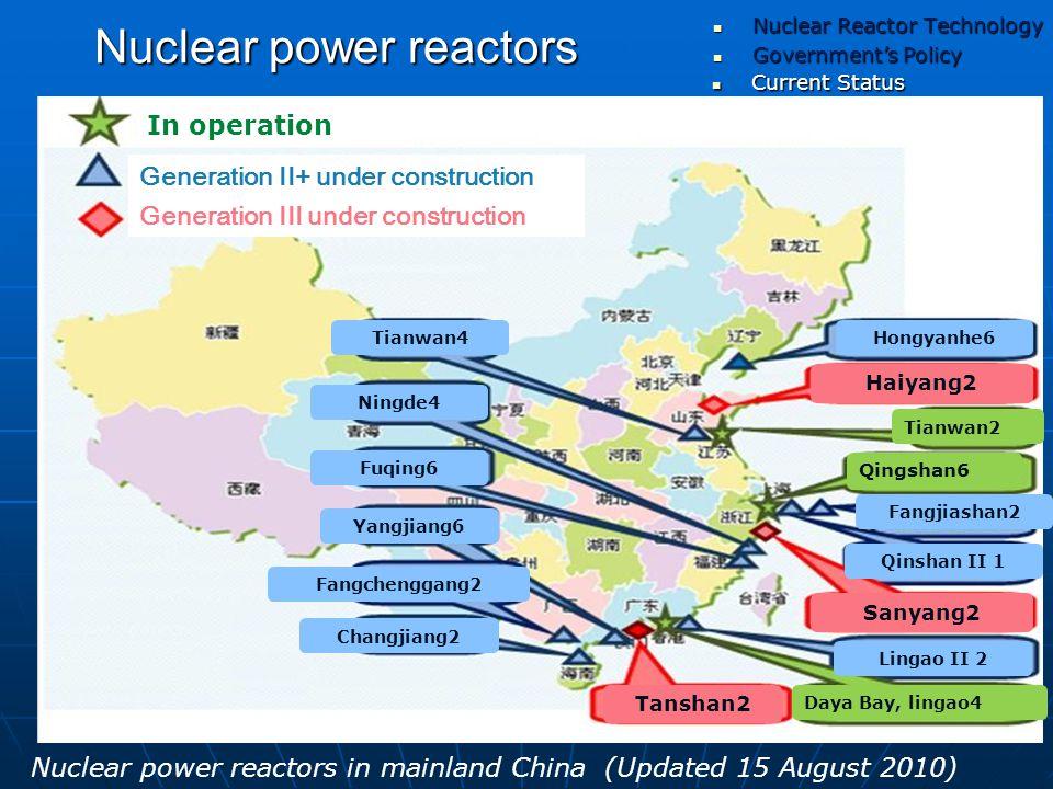 Nuclear power reactors Nuclear power reactors in mainland China (Updated 15 August 2010) Government's Policy Government's Policy Current Status Current Status Nuclear Reactor Technology Nuclear Reactor Technology Future Plan Future Plan Conclusions Conclusions Tianwan2 Qingshan6 Daya Bay, lingao4 Haiyang2 Sanyang2 Tanshan2 Tianwan4 Ningde4 Fuqing6 Yangjiang6 Fangchenggang2 Changjiang2 Hongyanhe6 Fangjiashan2 Qinshan II 1 Lingao II 2 In operation Generation II+ under construction Generation III under construction