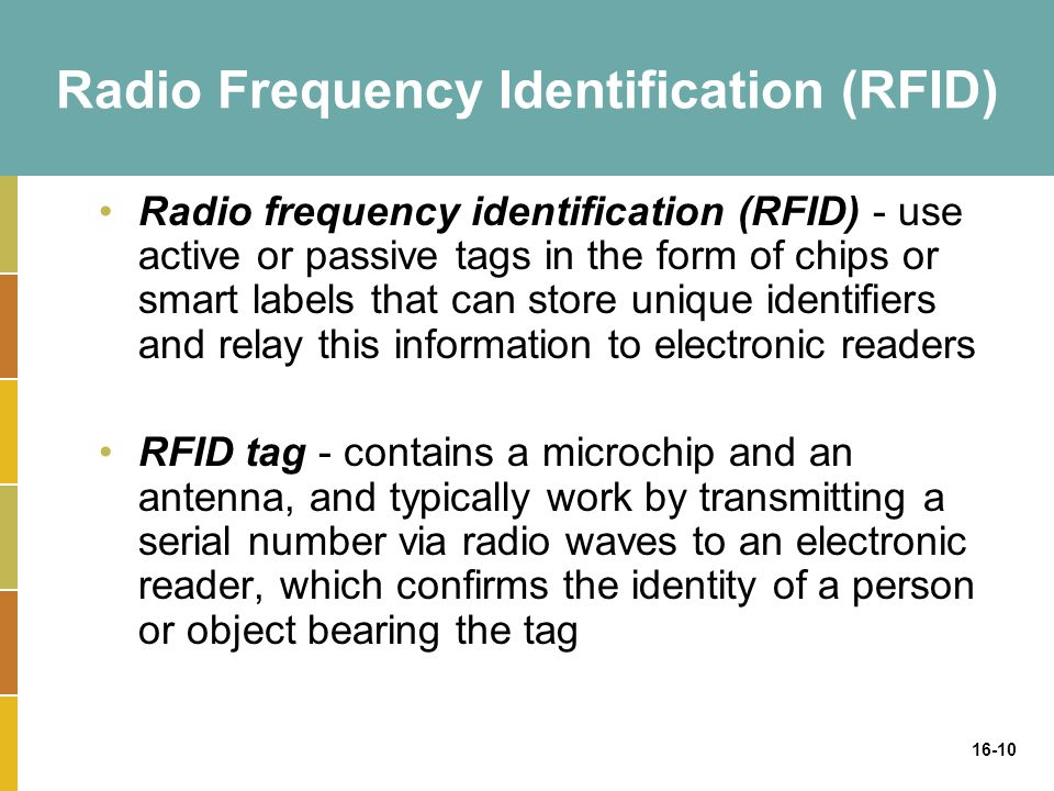 16-10 Radio Frequency Identification (RFID) Radio frequency identification (RFID) - use active or passive tags in the form of chips or smart labels th