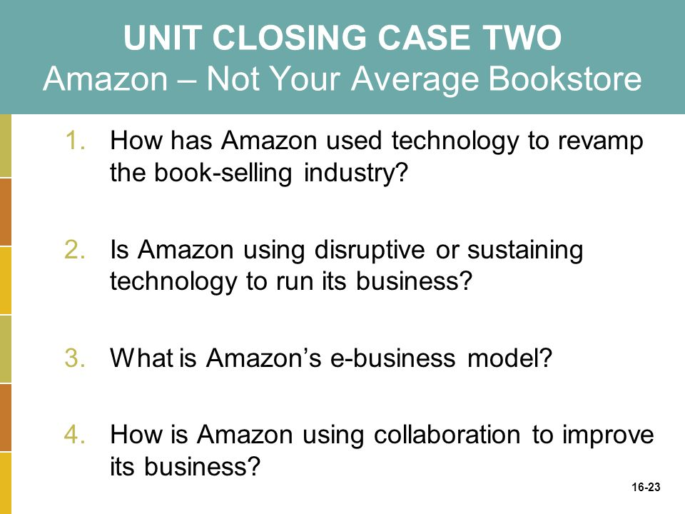 16-23 UNIT CLOSING CASE TWO Amazon – Not Your Average Bookstore 1.How has Amazon used technology to revamp the book-selling industry.