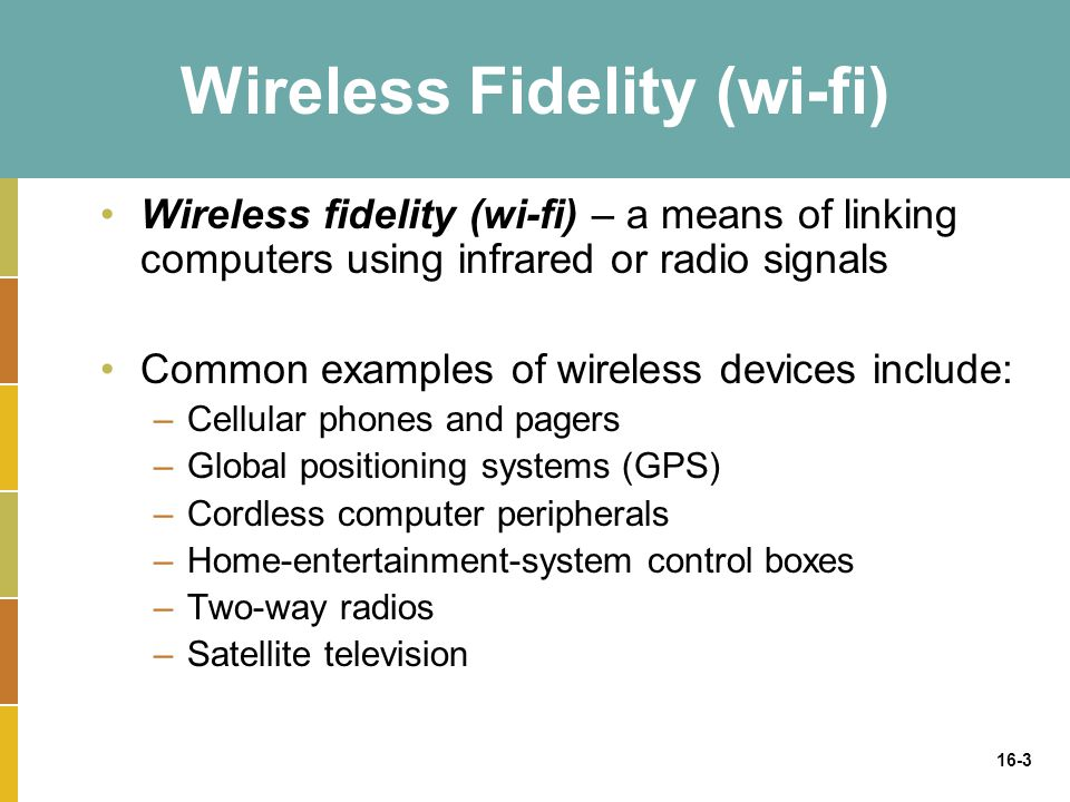 16-3 Wireless Fidelity (wi-fi) Wireless fidelity (wi-fi) – a means of linking computers using infrared or radio signals Common examples of wireless devices include: –Cellular phones and pagers –Global positioning systems (GPS) –Cordless computer peripherals –Home-entertainment-system control boxes –Two-way radios –Satellite television