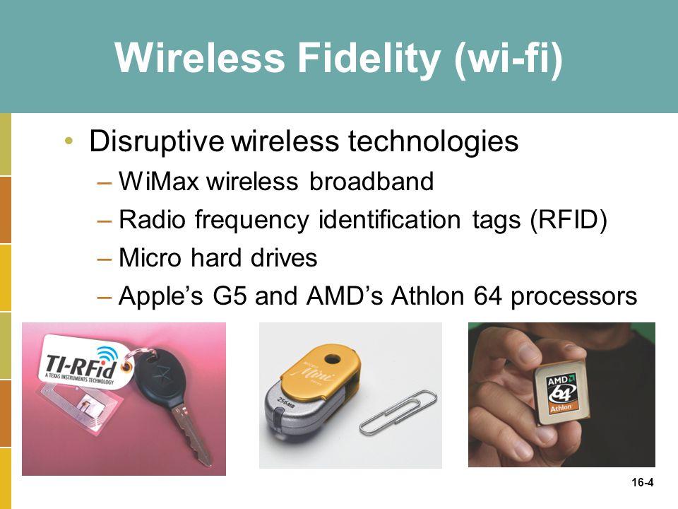 16-4 Wireless Fidelity (wi-fi) Disruptive wireless technologies –WiMax wireless broadband –Radio frequency identification tags (RFID) –Micro hard drives –Apple's G5 and AMD's Athlon 64 processors
