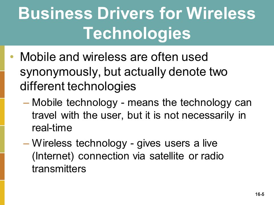 16-5 Business Drivers for Wireless Technologies Mobile and wireless are often used synonymously, but actually denote two different technologies –Mobil