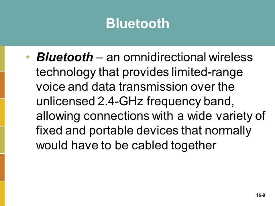 16-9 Bluetooth Bluetooth – an omnidirectional wireless technology that provides limited-range voice and data transmission over the unlicensed 2.4-GHz frequency band, allowing connections with a wide variety of fixed and portable devices that normally would have to be cabled together