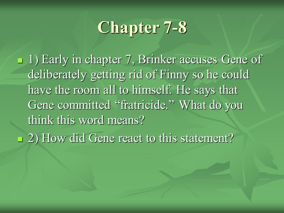 Chapter 7-8 1) Early in chapter 7, Brinker accuses Gene of deliberately getting rid of Finny so he could have the room all to himself.